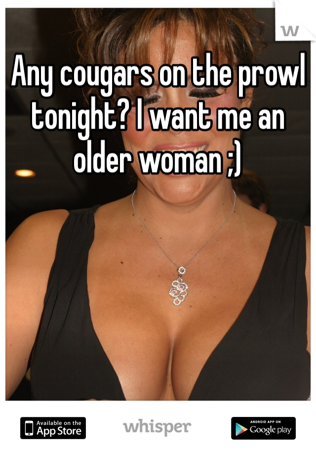 Any cougars on the prowl tonight? I want me an older woman ;)