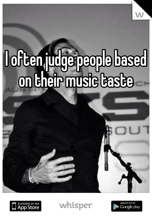 I often judge people based on their music taste
