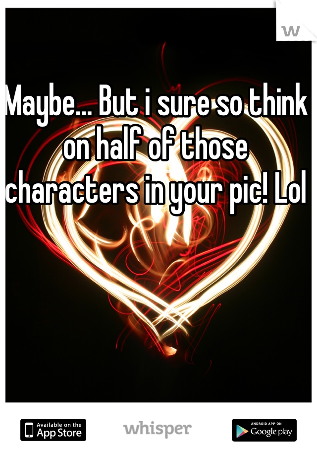 Maybe... But i sure so think on half of those characters in your pic! Lol