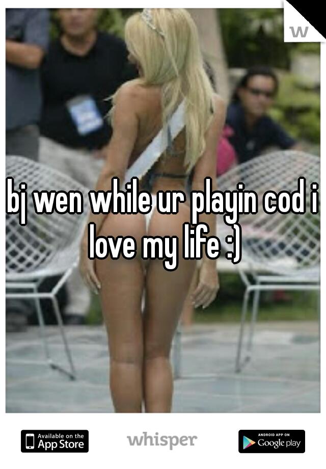 bj wen while ur playin cod i love my life :)
