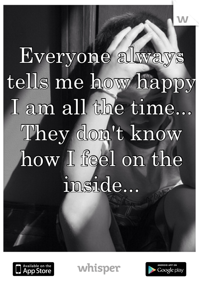 Everyone always tells me how happy I am all the time... They don't know how I feel on the inside...