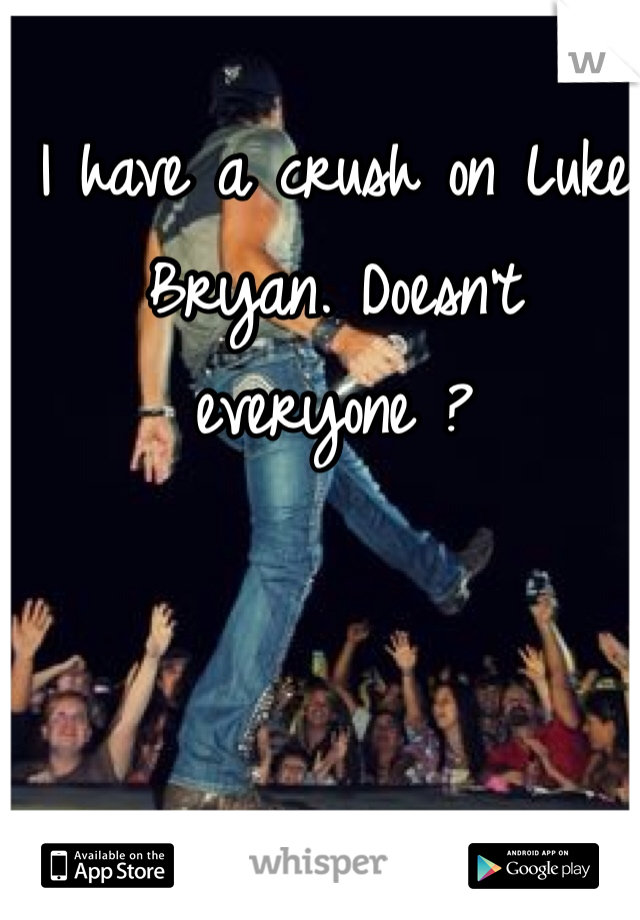 I have a crush on Luke Bryan. Doesn't everyone ?