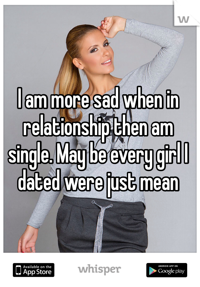 I am more sad when in relationship then am single. May be every girl I dated were just mean