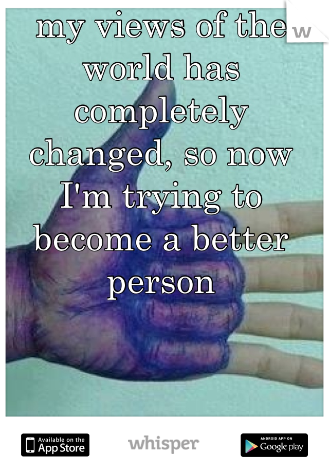 my views of the world has completely changed, so now I'm trying to become a better person