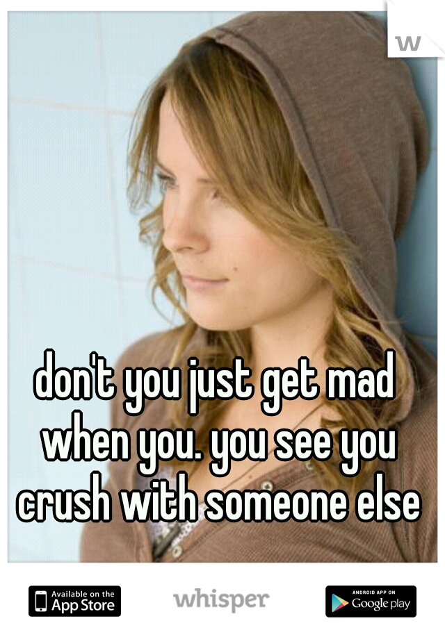 don't you just get mad when you. you see you crush with someone else