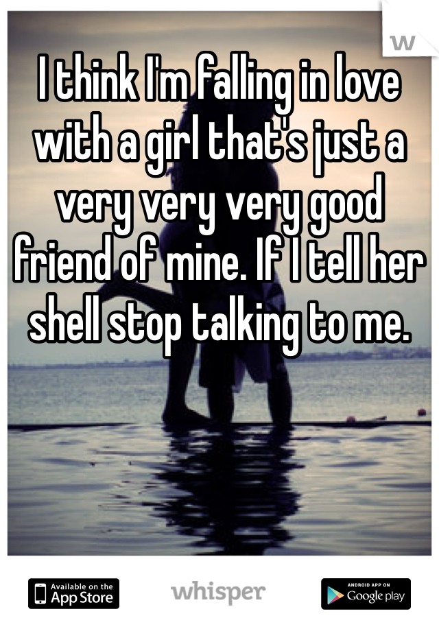 I think I'm falling in love with a girl that's just a  very very very good friend of mine. If I tell her shell stop talking to me.