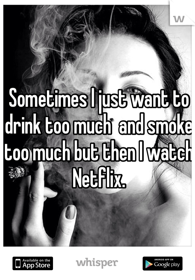 Sometimes I just want to drink too much  and smoke too much but then I watch Netflix.