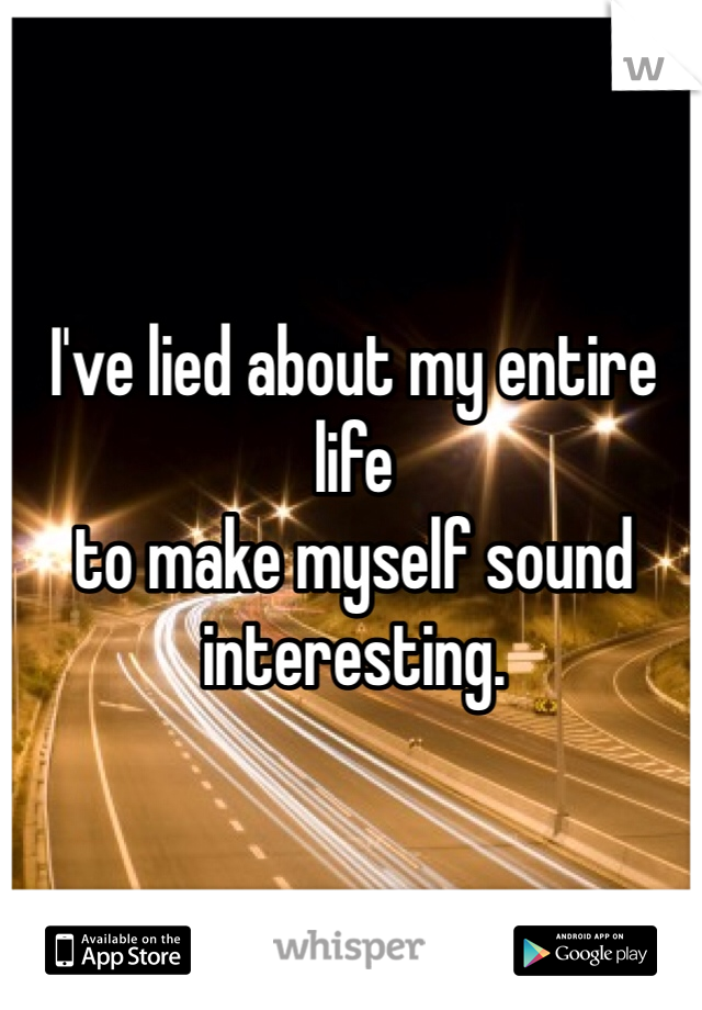 I've lied about my entire life  to make myself sound interesting.