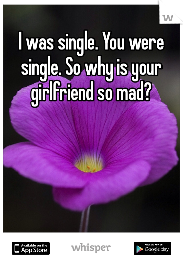 I was single. You were single. So why is your girlfriend so mad?