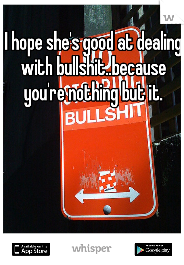 I hope she's good at dealing with bullshit..because you're nothing but it.