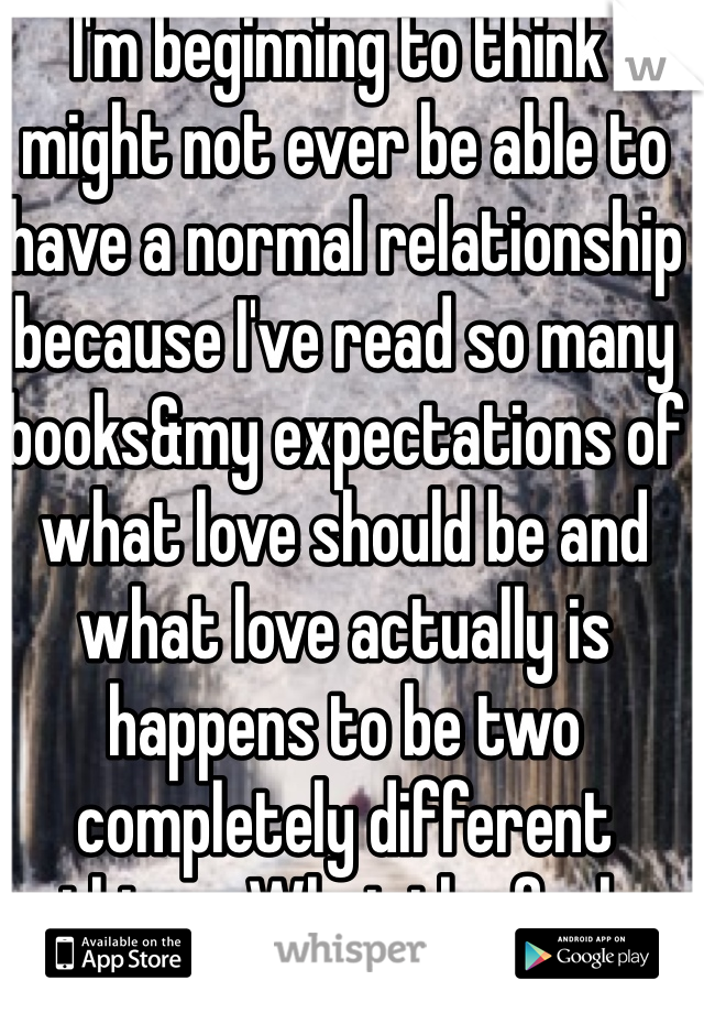 I'm beginning to think I might not ever be able to have a normal relationship because I've read so many books&my expectations of what love should be and what love actually is happens to be two completely different things. What the fuck