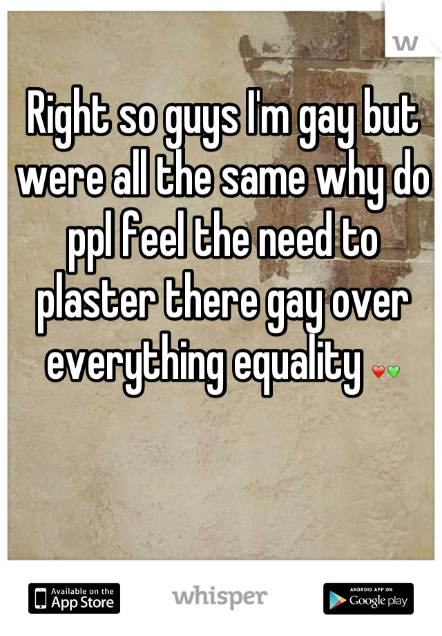 Right so guys I'm gay but were all the same why do ppl feel the need to plaster there gay over everything equality ❤💚