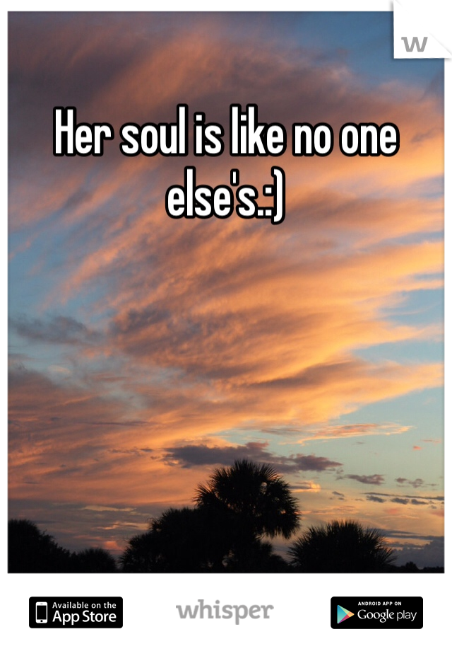 Her soul is like no one else's.:)