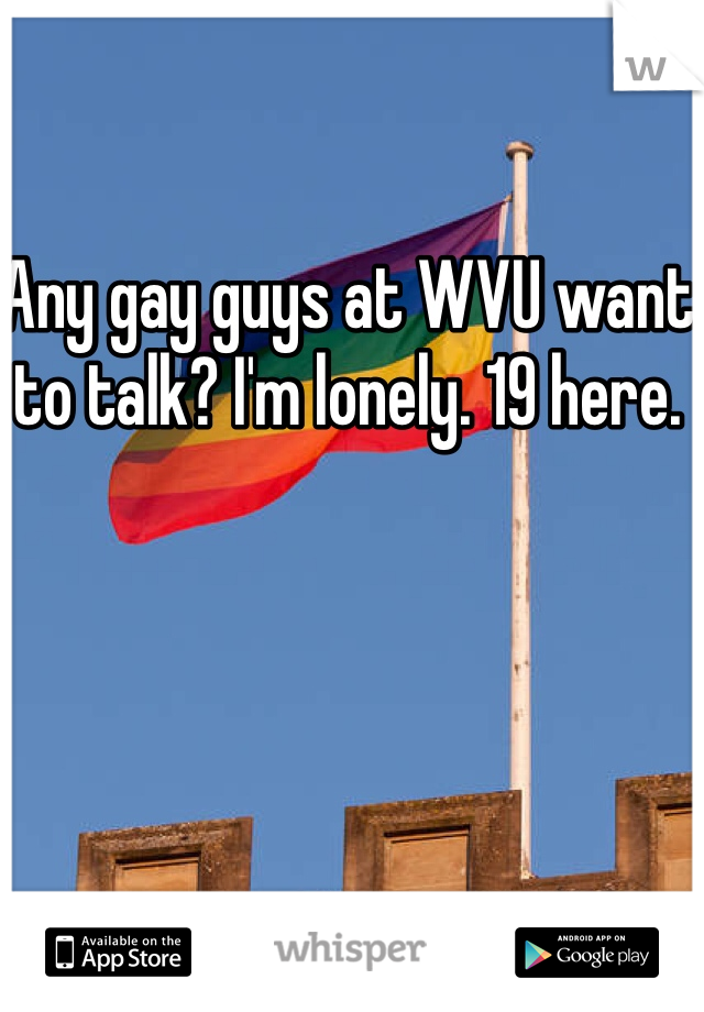 Any gay guys at WVU want to talk? I'm lonely. 19 here.