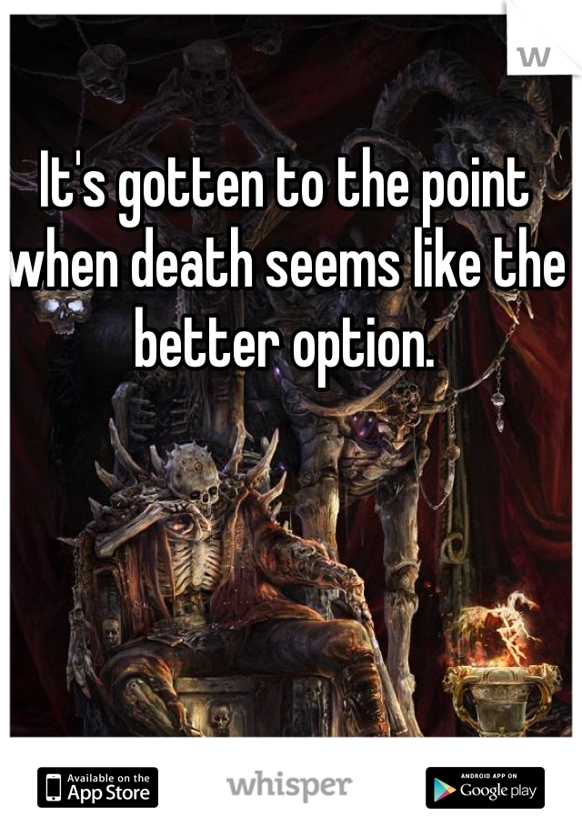 It's gotten to the point when death seems like the better option.