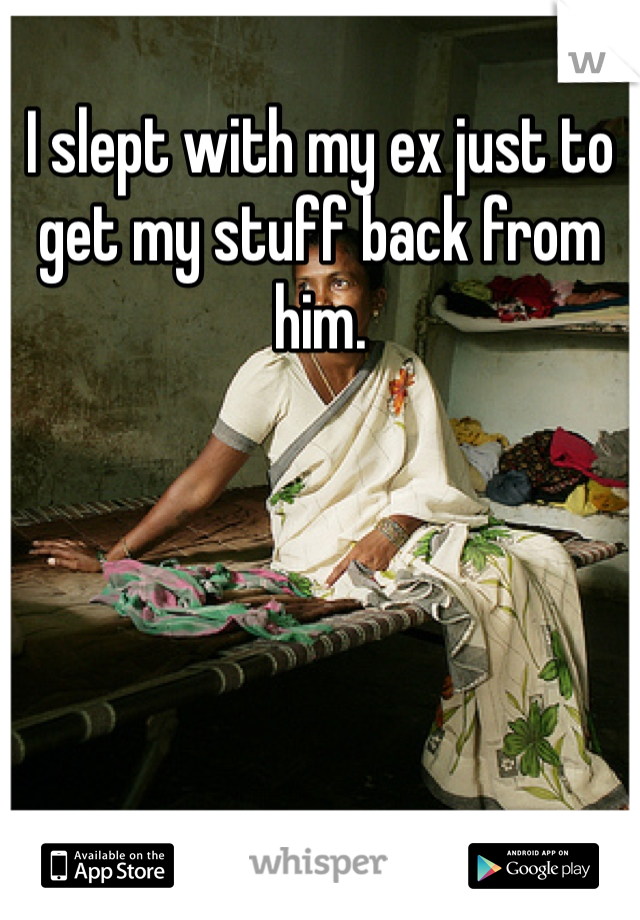 I slept with my ex just to get my stuff back from him.