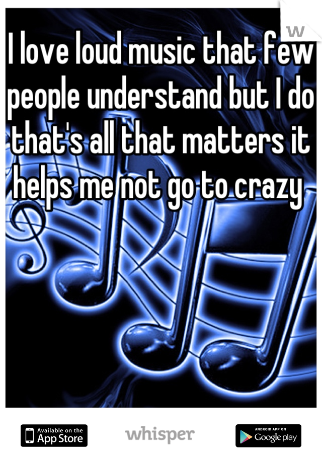 I love loud music that few people understand but I do that's all that matters it helps me not go to crazy