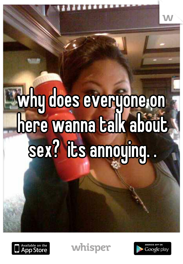 why does everyone on here wanna talk about sex?  its annoying. .