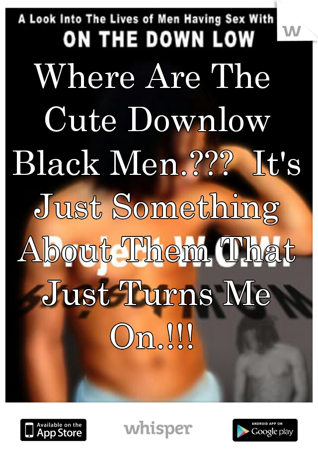 Where Are The Cute Downlow Black Men.???  It's Just Something About Them That Just Turns Me On.!!!