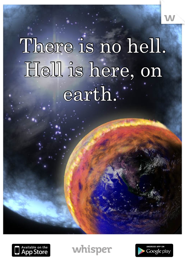 There is no hell. Hell is here, on earth.