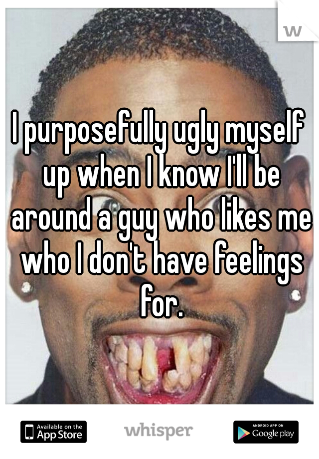 I purposefully ugly myself up when I know I'll be around a guy who likes me who I don't have feelings for.