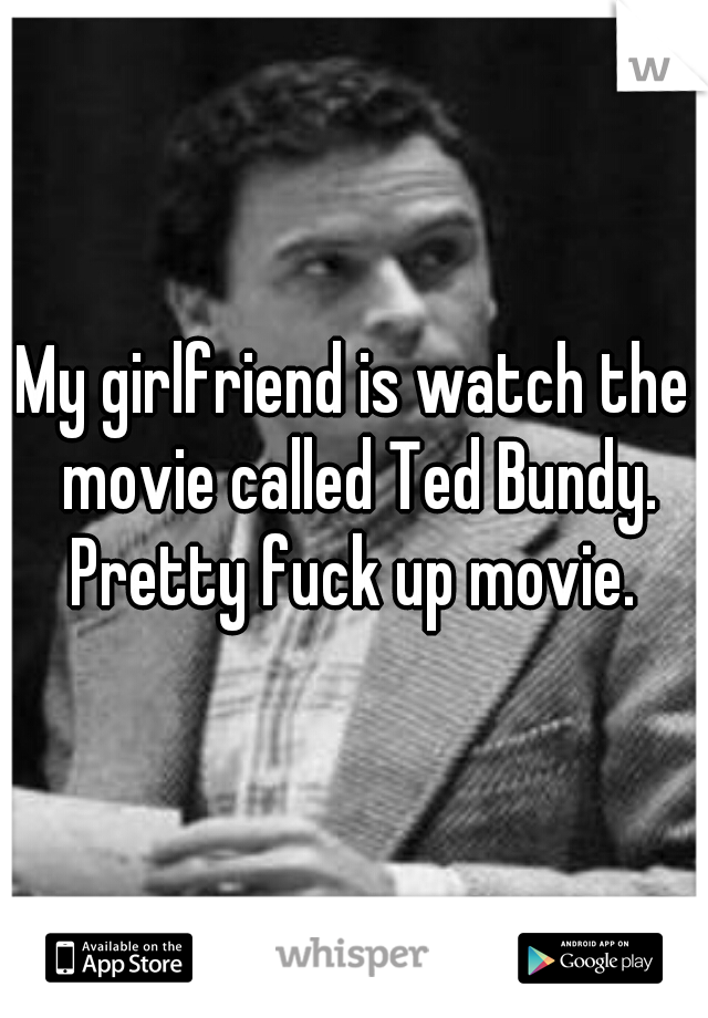 My girlfriend is watch the movie called Ted Bundy. Pretty fuck up movie.
