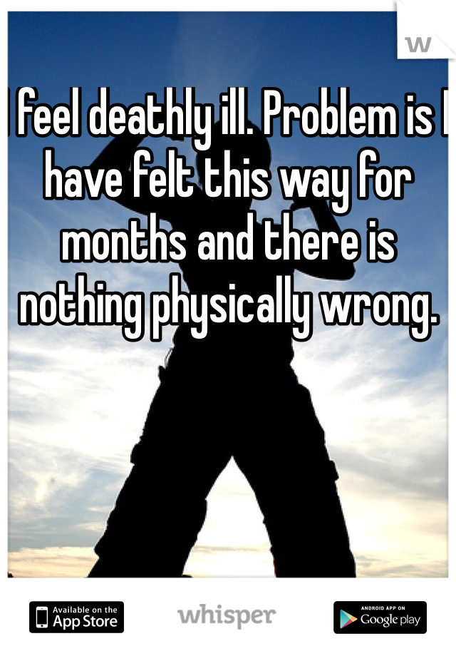I feel deathly ill. Problem is I have felt this way for months and there is nothing physically wrong.
