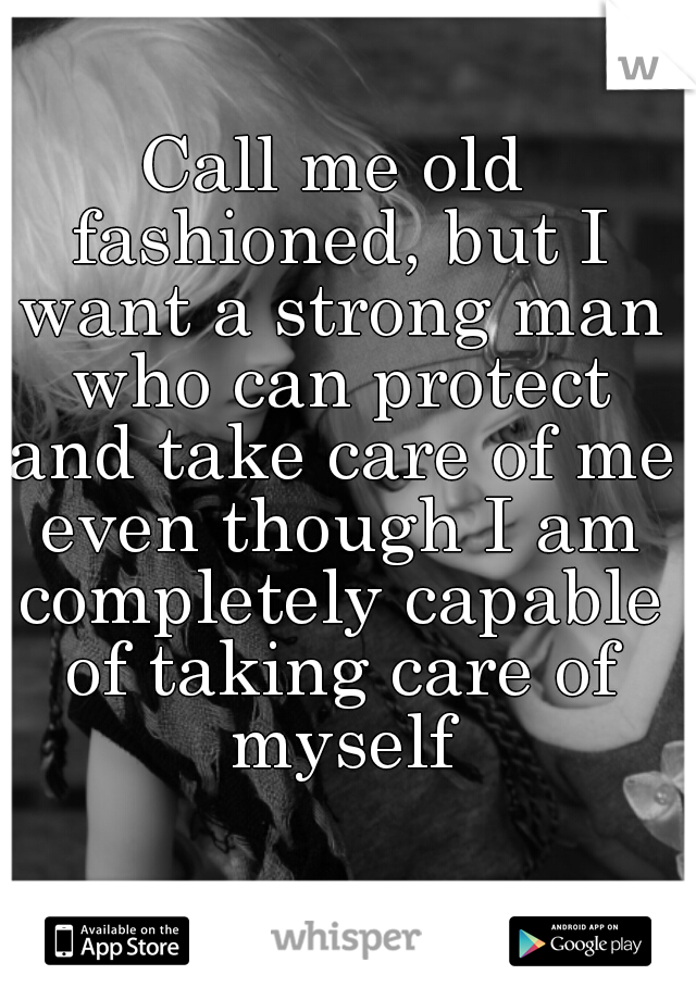 Call me old fashioned, but I want a strong man who can protect and take care of me even though I am completely capable of taking care of myself