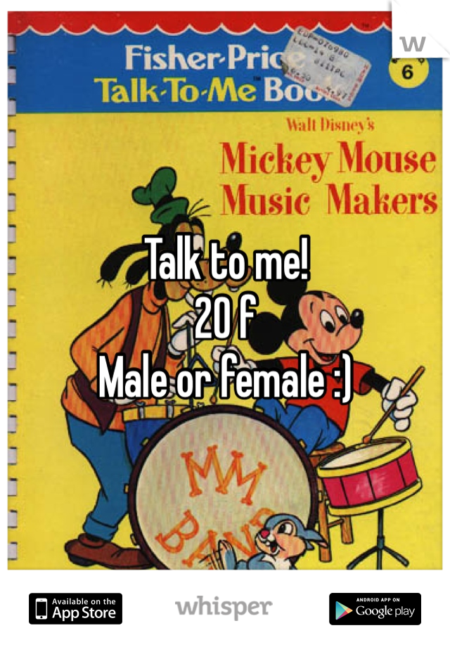 Talk to me! 20 f Male or female :)
