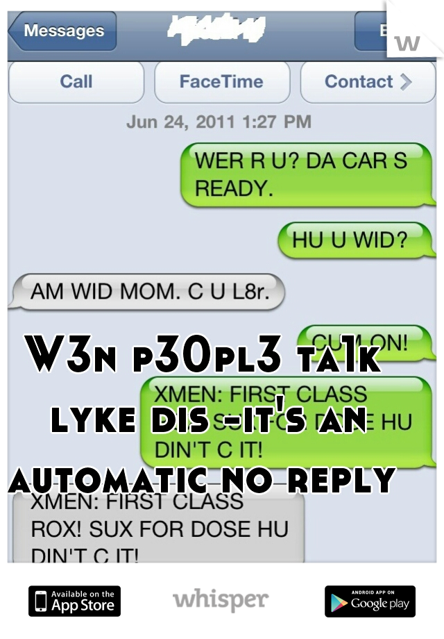 W3n p30pl3 ta1k lyke dis -it's an automatic no reply