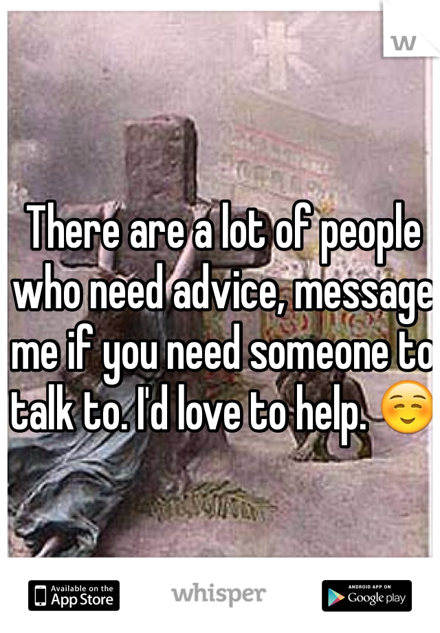 There are a lot of people who need advice, message me if you need someone to talk to. I'd love to help. ☺️