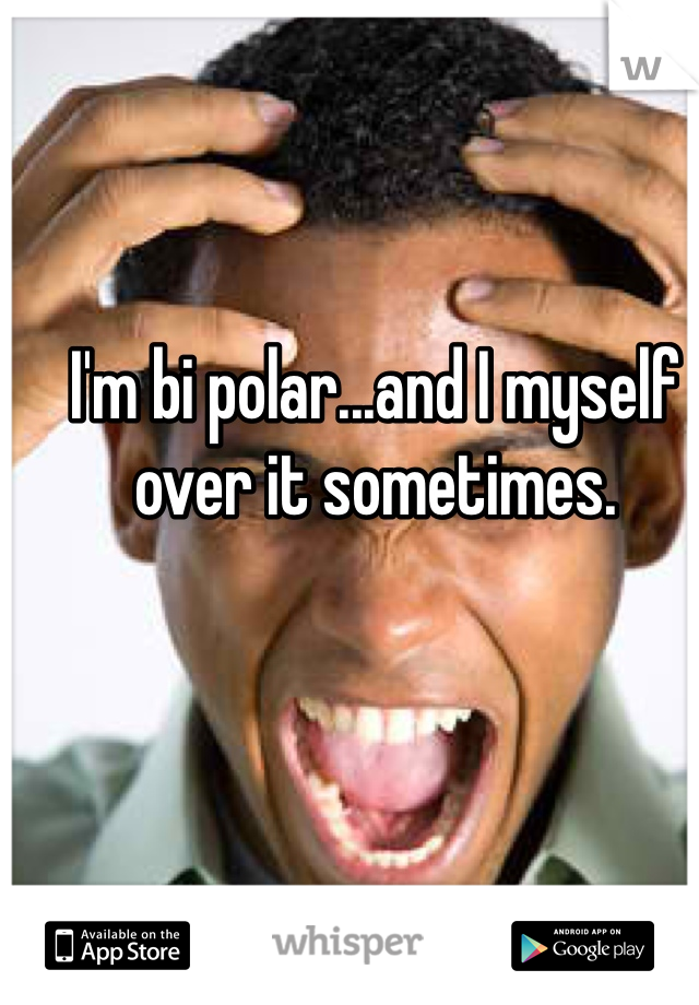I'm bi polar...and I myself over it sometimes.