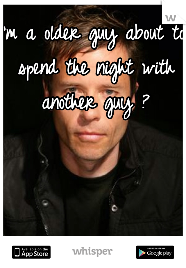 I'm a older guy about to spend the night with another guy ?