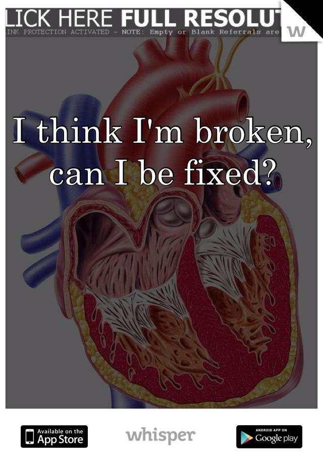 I think I'm broken, can I be fixed?
