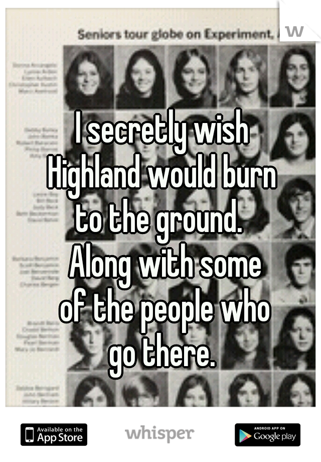 I secretly wish  Highland would burn  to the ground.   Along with some of the people who go there.
