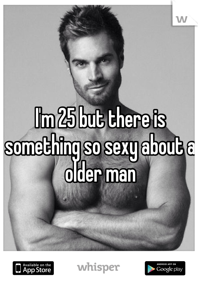 I'm 25 but there is something so sexy about a older man