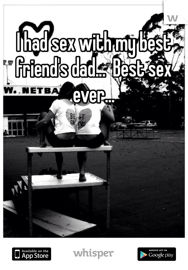 I had sex with my best friend's dad...  Best sex ever...