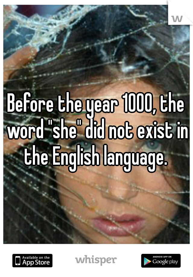 """Before the year 1000, the word """"she"""" did not exist in the English language."""