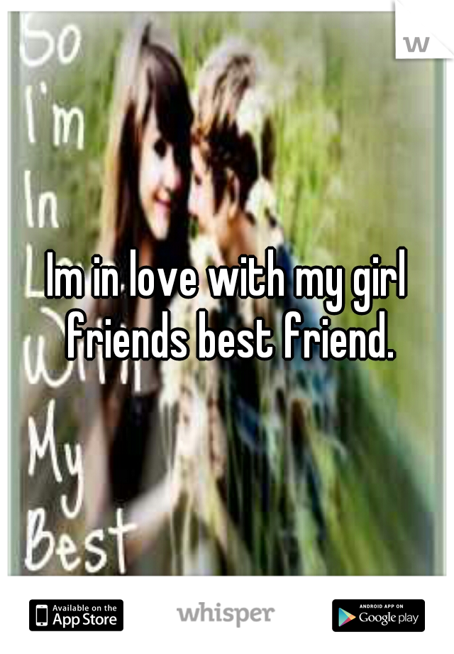Im in love with my girl friends best friend.