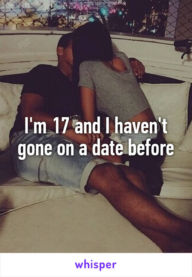 I'm 17 and I haven't gone on a date before