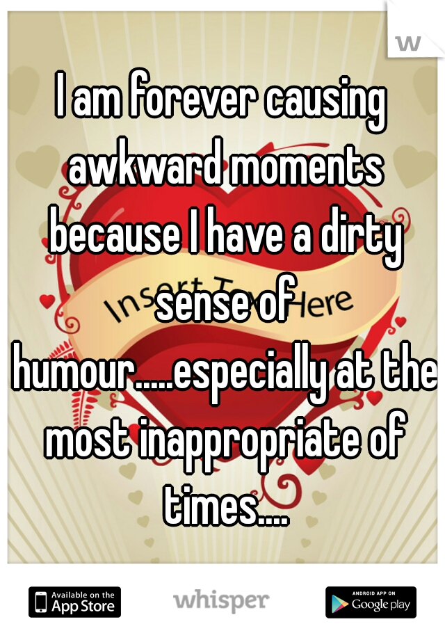 I am forever causing awkward moments because I have a dirty sense of humour.....especially at the most inappropriate of times....