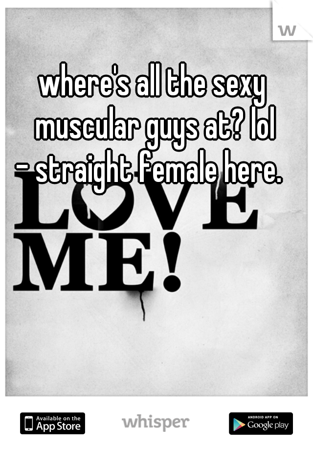 where's all the sexy muscular guys at? lol - straight female here.