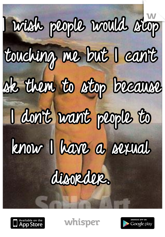 I wish people would stop touching me but I can't ask them to stop because I don't want people to know I have a sexual disorder.