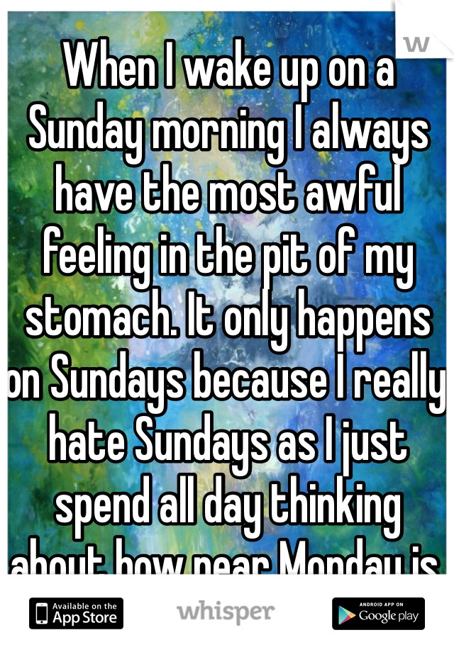 When I wake up on a Sunday morning I always have the most awful feeling in the pit of my stomach. It only happens on Sundays because I really hate Sundays as I just spend all day thinking about how near Monday is.