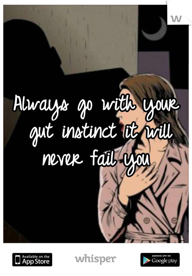 Always go with your gut instinct it will never fail you