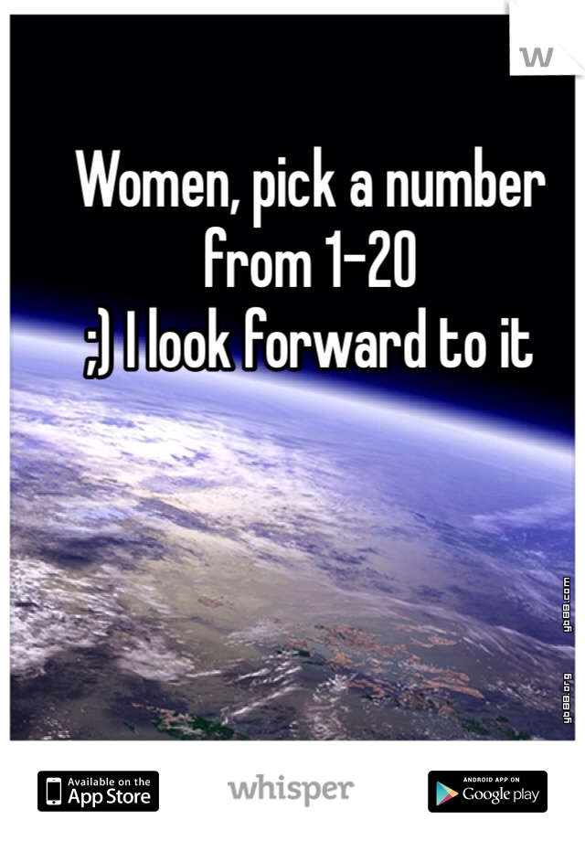 Women, pick a number from 1-20 ;) I look forward to it