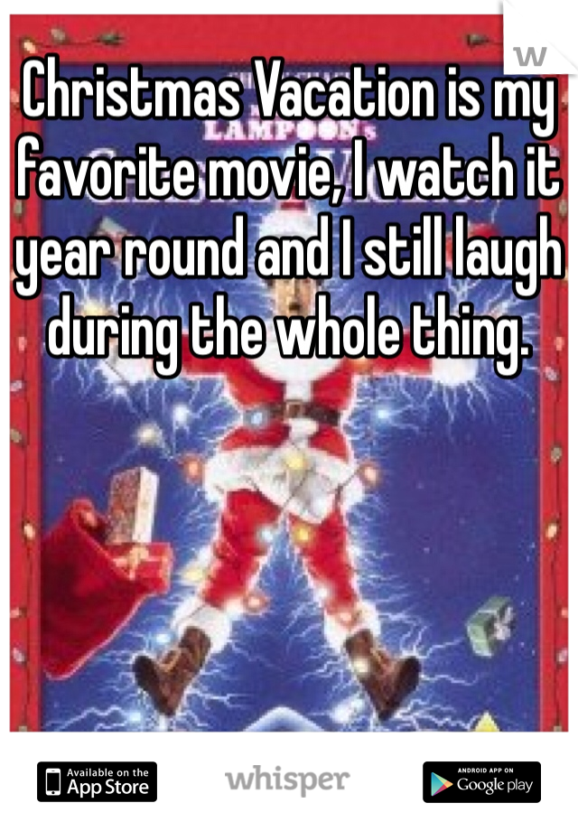 Christmas Vacation is my favorite movie, I watch it year round and I still laugh during the whole thing.