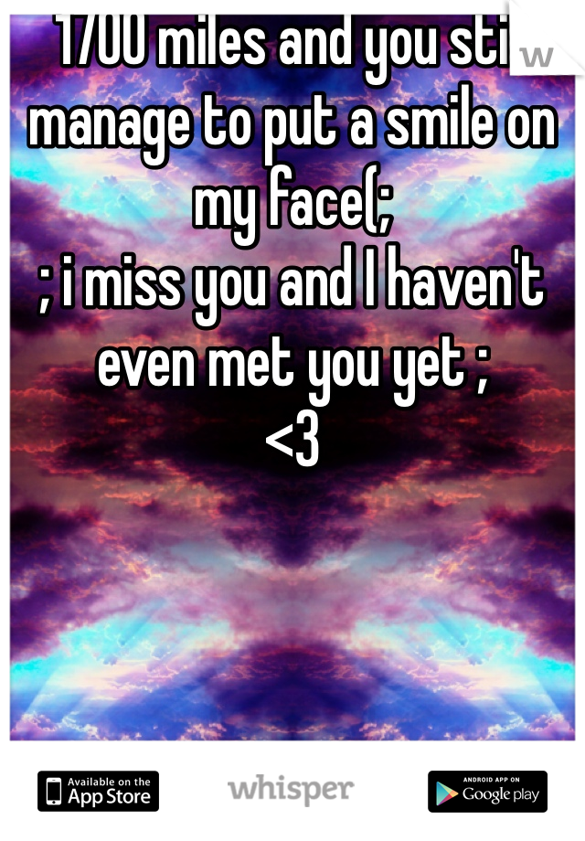 1700 miles and you still manage to put a smile on my face(;  ; i miss you and I haven't even met you yet ; <3