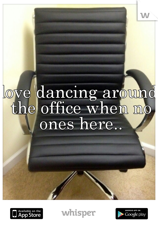 love dancing around the office when no ones here..