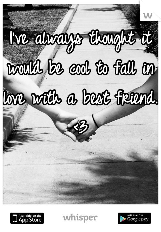 I've always thought it would be cool to fall in love with a best friend. <3